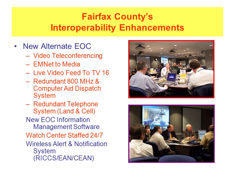 Fairfax County's Interoperability Enhancements New Alternate EOC –Video Teleconferencing –EMNet to Media –Live Video Feed To TV 16 –Redundant 800 MHz & Computer Aid Dispatch System –Redundant Telephone System (Land & Cell) New EOC Information Management Software Watch Center Staffed 24/7 Wireless Alert & Notification System (RICCS/EAN/CEAN)