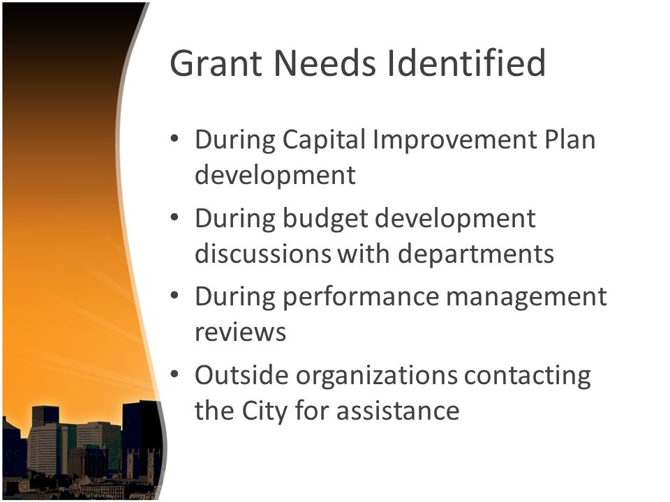 Grant Needs Identified During Capital Improvement Plan development During budget development discussions with departments During performance management reviews Outside organizations contacting the City for assistance