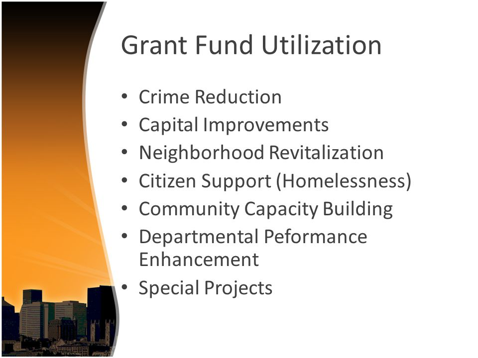 Grant Fund Utilization Crime Reduction Capital Improvements Neighborhood Revitalization Citizen Support (Homelessness) Community Capacity Building Departmental Peformance Enhancement Special Projects