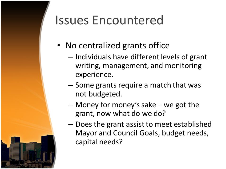 Issues Encountered No centralized grants office – Individuals have different levels of grant writing, management, and monitoring experience. – Some gr
