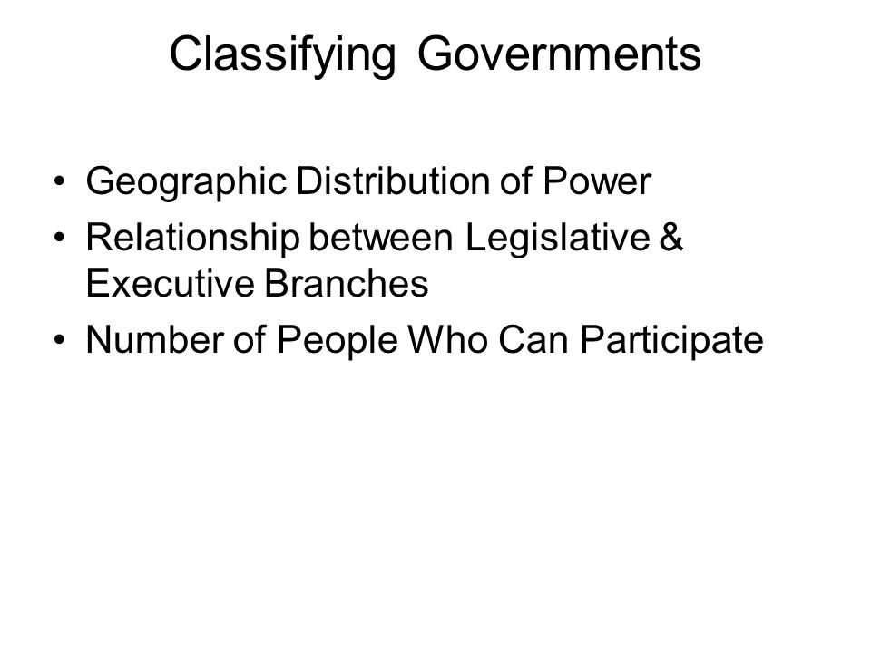 Classifying Governments Geographic Distribution of Power Relationship between Legislative & Executive Branches Number of People Who Can Participate