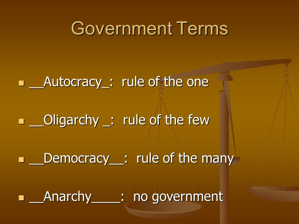 Government Terms __Autocracy_: rule of the one __Autocracy_: rule of the one __Oligarchy _: rule of the few __Oligarchy _: rule of the few __Democracy__: rule of the many __Democracy__: rule of the many __Anarchy____: no government __Anarchy____: no government