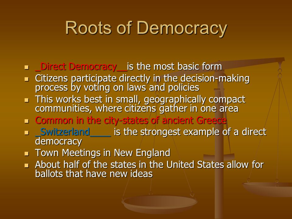 Roots of Democracy _Direct Democracy__is the most basic form _Direct Democracy__is the most basic form Citizens participate directly in the decision-making process by voting on laws and policies Citizens participate directly in the decision-making process by voting on laws and policies This works best in small, geographically compact communities, where citizens gather in one area This works best in small, geographically compact communities, where citizens gather in one area Common in the city-states of ancient Greece Common in the city-states of ancient Greece _Switzerland____ is the strongest example of a direct democracy _Switzerland____ is the strongest example of a direct democracy Town Meetings in New England Town Meetings in New England About half of the states in the United States allow for ballots that have new ideas About half of the states in the United States allow for ballots that have new ideas