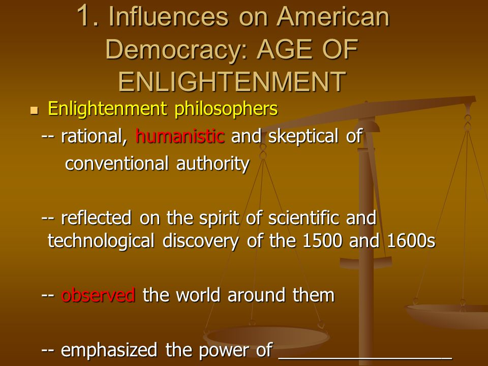 1. Influences on American Democracy: AGE OF ENLIGHTENMENT Enlightenment philosophers Enlightenment philosophers -- rational, humanistic and skeptical