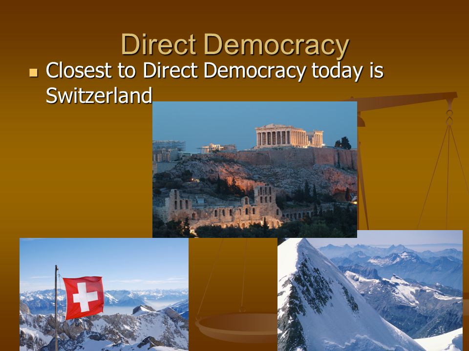 Direct Democracy Closest to Direct Democracy today is Switzerland Closest to Direct Democracy today is Switzerland
