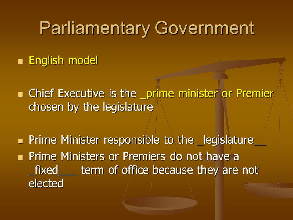 Parliamentary Government English model English model Chief Executive is the _prime minister or Premier chosen by the legislature Chief Executive is th