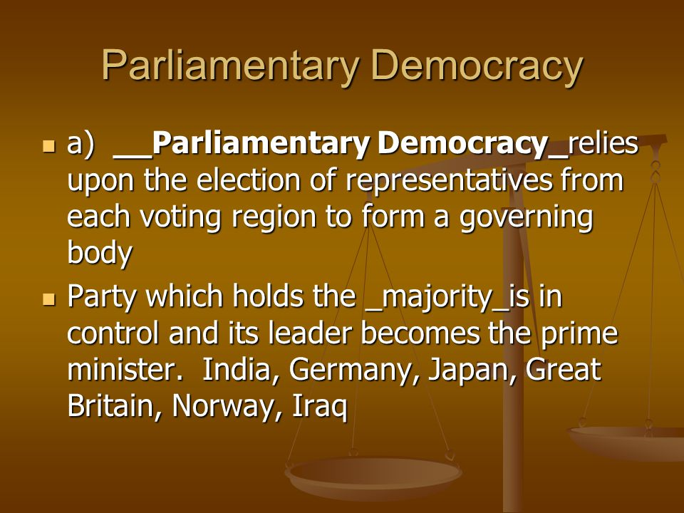 Parliamentary Democracy a) __Parliamentary Democracy_relies upon the election of representatives from each voting region to form a governing body a) __Parliamentary Democracy_relies upon the election of representatives from each voting region to form a governing body Party which holds the _majority_is in control and its leader becomes the prime minister.