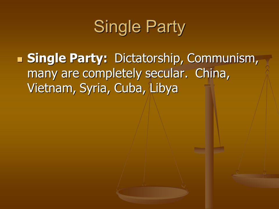 Single Party Single Party: Dictatorship, Communism, many are completely secular. China, Vietnam, Syria, Cuba, Libya Single Party: Dictatorship, Commun