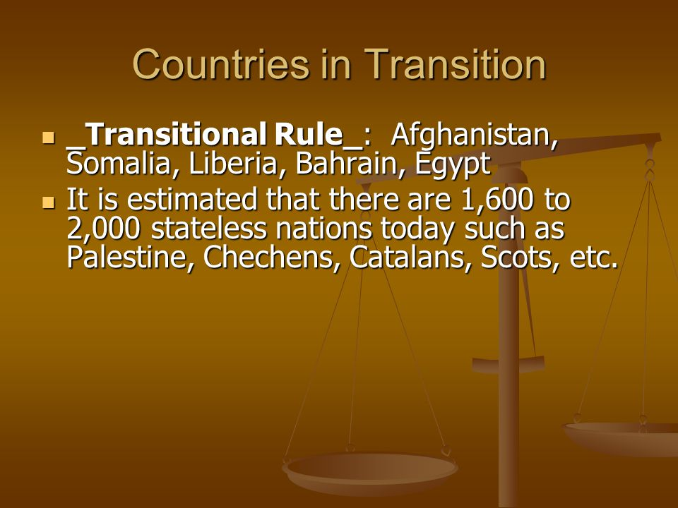 Countries in Transition _Transitional Rule_: Afghanistan, Somalia, Liberia, Bahrain, Egypt _Transitional Rule_: Afghanistan, Somalia, Liberia, Bahrain, Egypt It is estimated that there are 1,600 to 2,000 stateless nations today such as Palestine, Chechens, Catalans, Scots, etc.