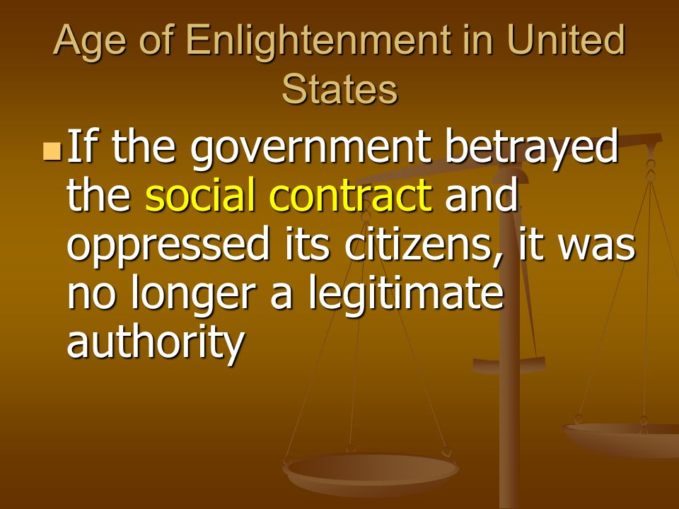 Age of Enlightenment in United States If the government betrayed the social contract and oppressed its citizens, it was no longer a legitimate authority If the government betrayed the social contract and oppressed its citizens, it was no longer a legitimate authority