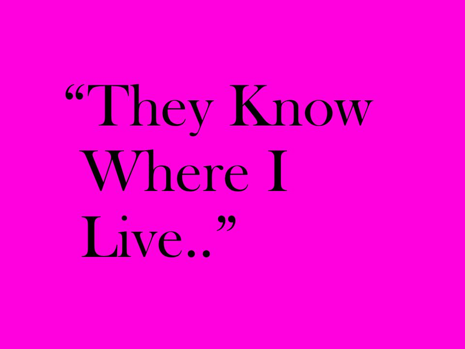 """They Know Where I Live.."""