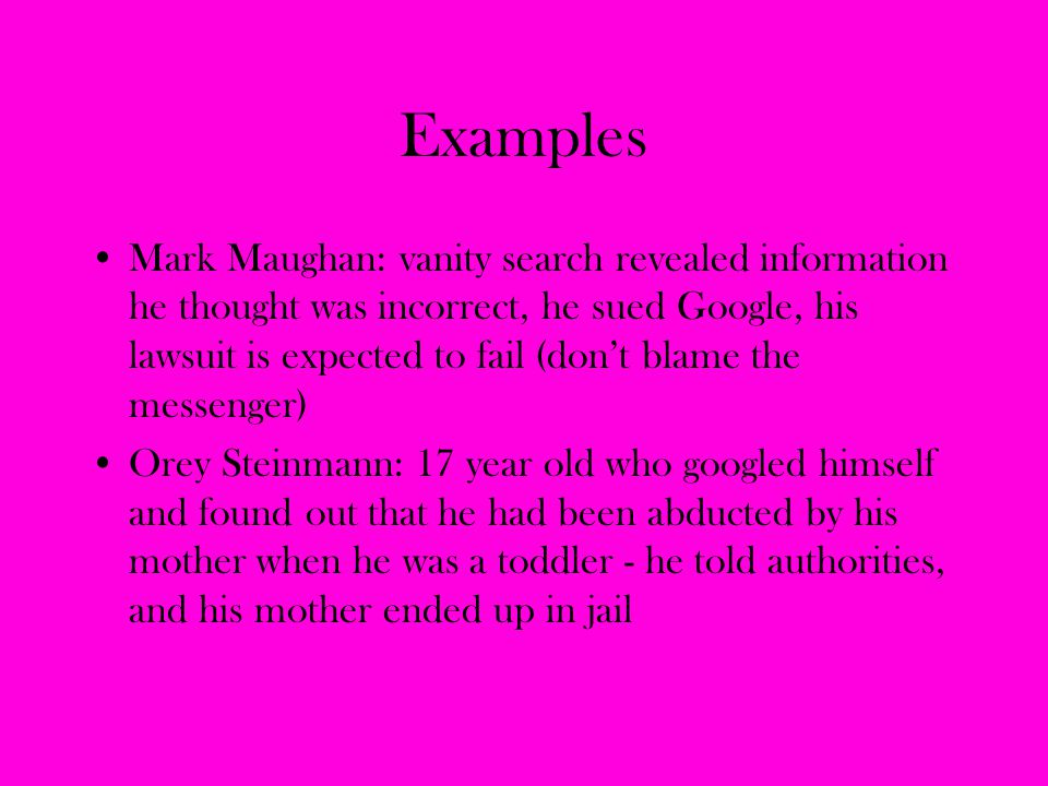 Examples Mark Maughan: vanity search revealed information he thought was incorrect, he sued Google, his lawsuit is expected to fail (don't blame the m