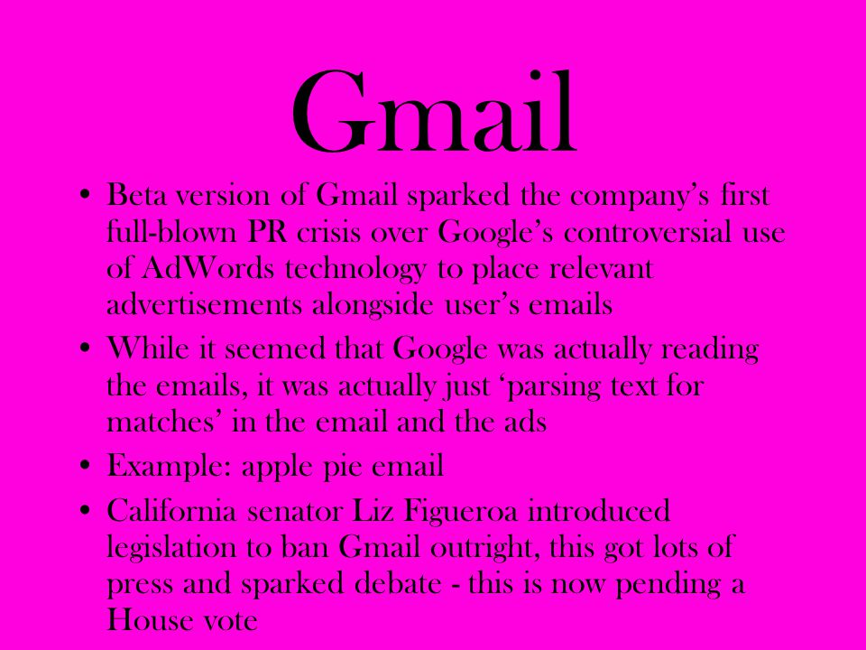 Gmail Beta version of Gmail sparked the company's first full-blown PR crisis over Google's controversial use of AdWords technology to place relevant a