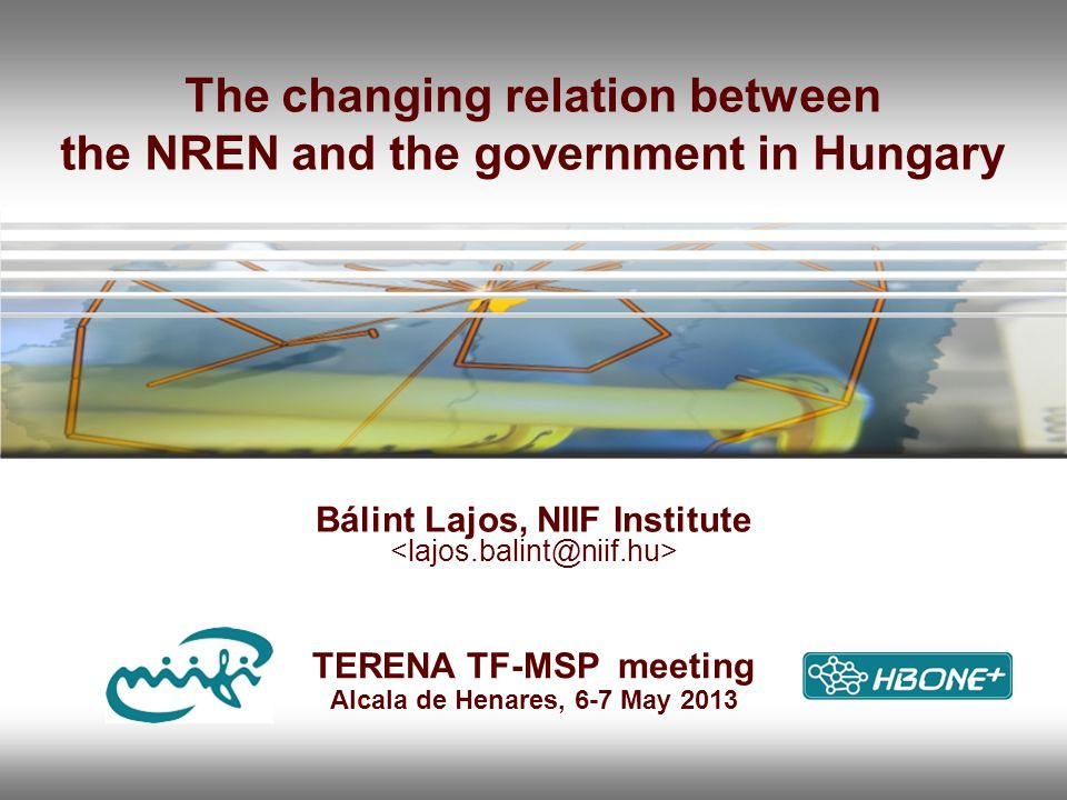 The changing relation between the NREN and the government in Hungary Bálint Lajos, NIIF Institute TERENA TF-MSP meeting Alcala de Henares, 6-7 May 2013