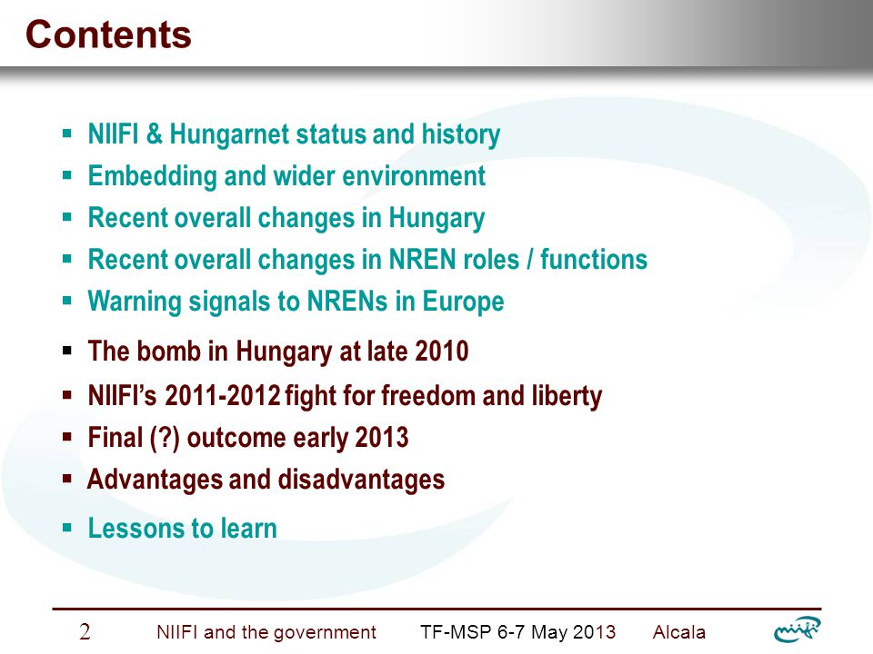 Nemzeti Információs Infrastruktúra Fejlesztési Intézet NIIFI and the government TF-MSP 6-7 May 2013 Alcala 3 NIIFI & HungarNet status and history  NIIF Institute o top-down hierarchy o government control, funding (100 % … 50 %) o independent execution (development & operation)  HungarNet o bottom-up hierarchy o membership control, no funding o independent representation of user interest  status o independent legal entities o close cooperation, joint actions  history  periodic fighting for survival (changing governments …)  alternate focus on NIIFI or HungarNet – depending on risks