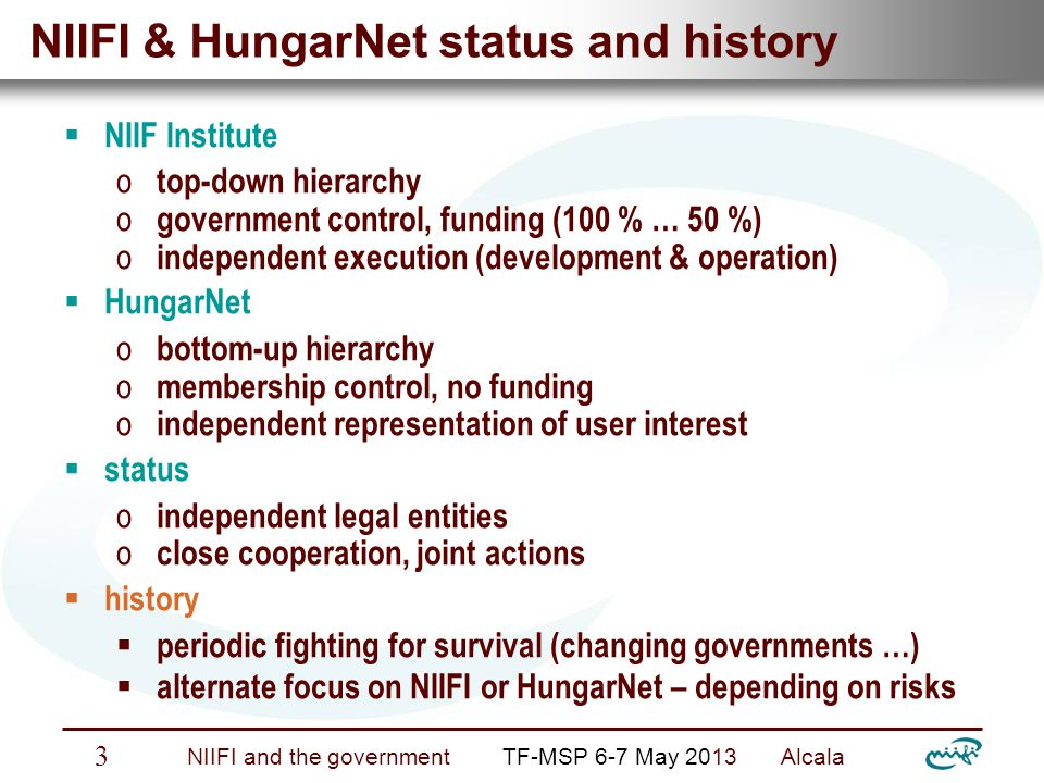 Nemzeti Információs Infrastruktúra Fejlesztési Intézet NIIFI and the government TF-MSP 6-7 May 2013 Alcala 4 Embedding and wider environment Government control and funding of NIIFI  Changing umbrella ministry in every 4 year (Education, Industry, Economy … Academy … Development)  Repeated informal govt.