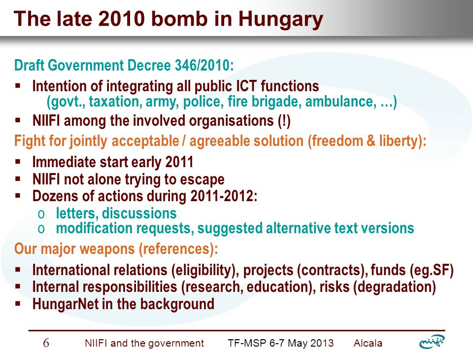 Nemzeti Információs Infrastruktúra Fejlesztési Intézet NIIFI and the government TF-MSP 6-7 May 2013 Alcala 7 Final (?) outcome early 2013 Background parallel happenings:  Discontinued ICT support by incumbent (govt.