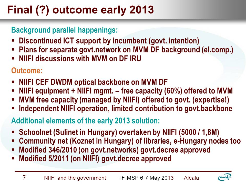 Nemzeti Információs Infrastruktúra Fejlesztési Intézet NIIFI and the government TF-MSP 6-7 May 2013 Alcala 8 Advantages and disavantages + Lessons Of course nothing is perfect …  Advantages: o stable e-Infrastructure o promising sustainability  Disadvantages: o staff shortage o Jolly Joker functions o horizontal opening questionable (children rather than innovators) Lessons learned / to learn:  never give up  be continuously alerted  act/react immediately and apply your weapons  try to keep political independence