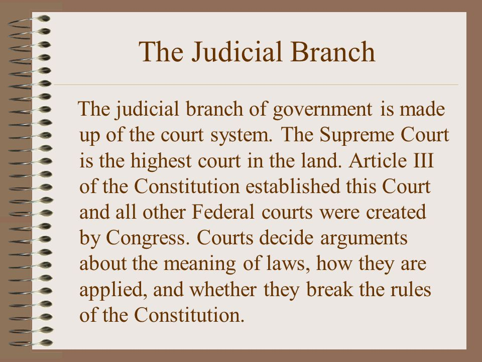 The Judicial Branch The judicial branch of government is made up of the court system. The Supreme Court is the highest court in the land. Article III