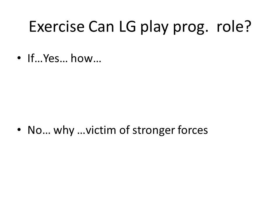 Exercise Can LG play prog. role? If…Yes… how… No… why …victim of stronger forces