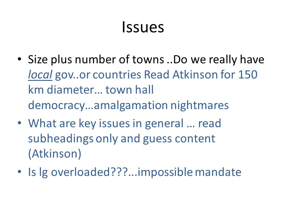Issues Size plus number of towns..Do we really have local gov..or countries Read Atkinson for 150 km diameter… town hall democracy…amalgamation nightm