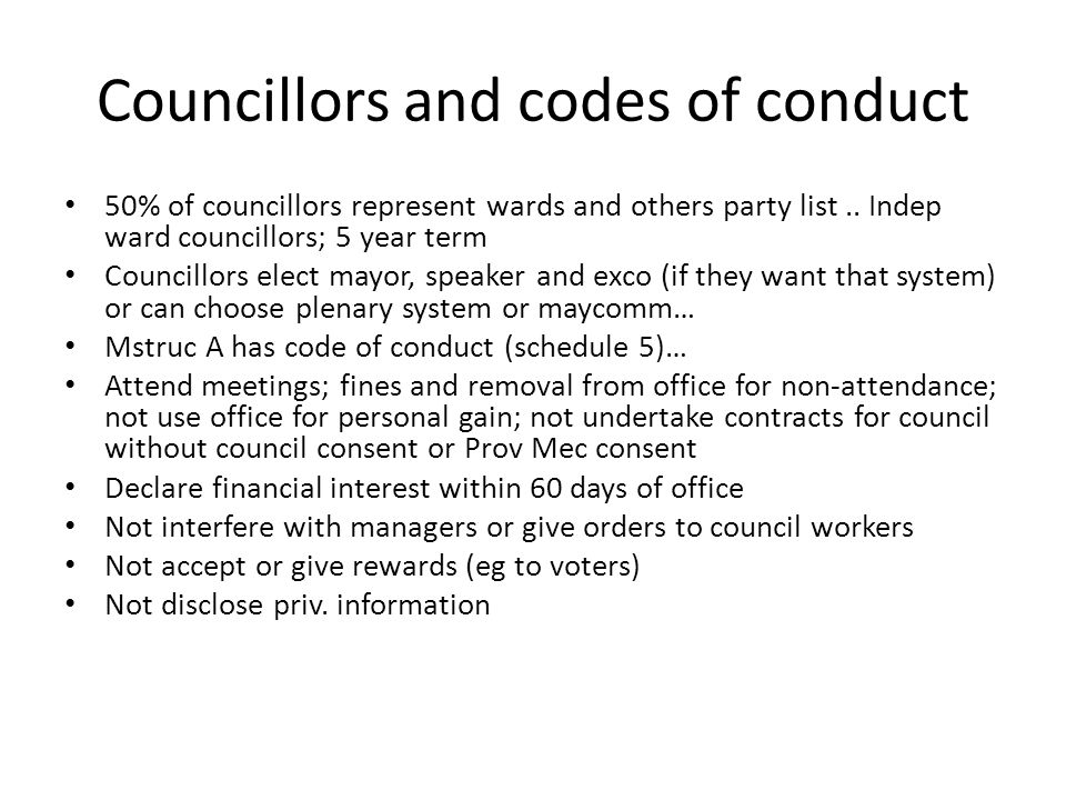 Councillors and codes of conduct 50% of councillors represent wards and others party list.. Indep ward councillors; 5 year term Councillors elect mayo