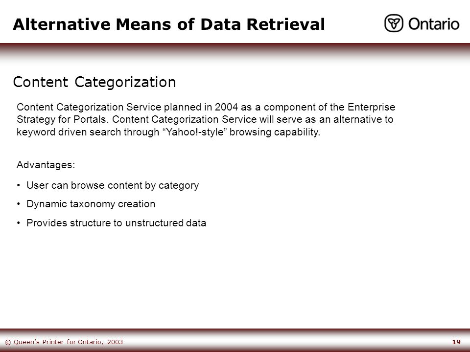 19© Queen's Printer for Ontario, 2003 Alternative Means of Data Retrieval Content Categorization User can browse content by category Dynamic taxonomy creation Provides structure to unstructured data Content Categorization Service planned in 2004 as a component of the Enterprise Strategy for Portals.