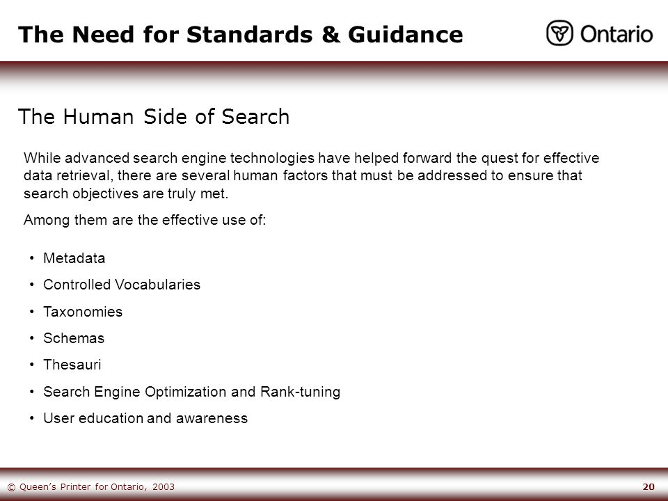 20© Queen's Printer for Ontario, 2003 The Need for Standards & Guidance The Human Side of Search Metadata Controlled Vocabularies Taxonomies Schemas Thesauri Search Engine Optimization and Rank-tuning User education and awareness While advanced search engine technologies have helped forward the quest for effective data retrieval, there are several human factors that must be addressed to ensure that search objectives are truly met.