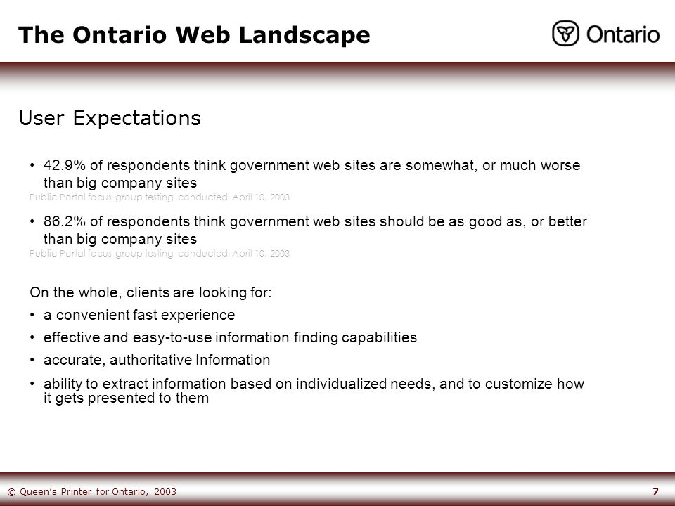 7© Queen's Printer for Ontario, 2003 The Ontario Web Landscape User Expectations 42.9% of respondents think government web sites are somewhat, or much worse than big company sites Public Portal focus group testing conducted April 10, 2003 86.2% of respondents think government web sites should be as good as, or better than big company sites Public Portal focus group testing conducted April 10, 2003 On the whole, clients are looking for: a convenient fast experience effective and easy-to-use information finding capabilities accurate, authoritative Information ability to extract information based on individualized needs, and to customize how it gets presented to them