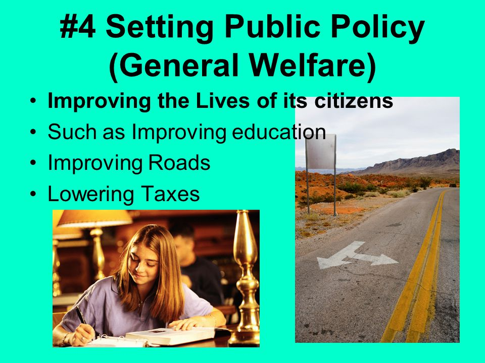 #4 Setting Public Policy (General Welfare) Improving the Lives of its citizens Such as Improving education Improving Roads Lowering Taxes