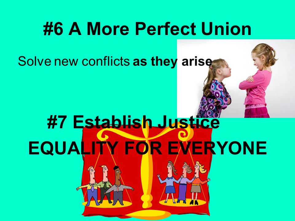 #6 A More Perfect Union Solve new conflicts as they arise #7 Establish Justice EQUALITY FOR EVERYONE
