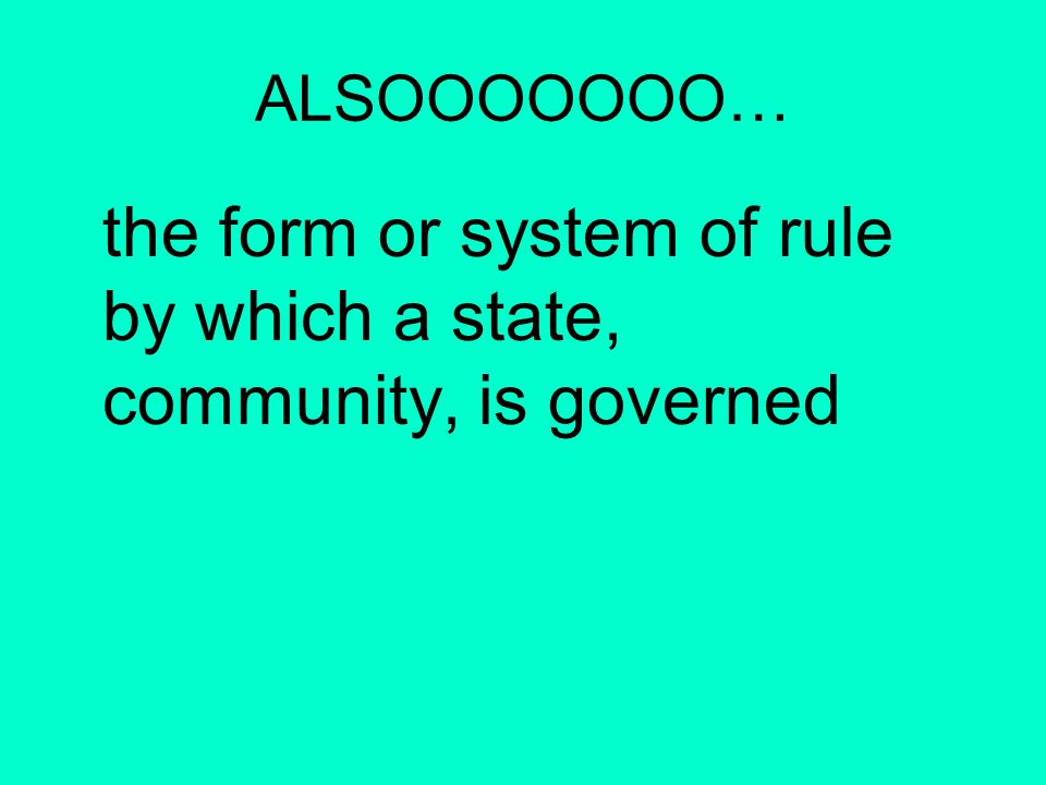 ALSOOOOOOO… the form or system of rule by which a state, community, is governed