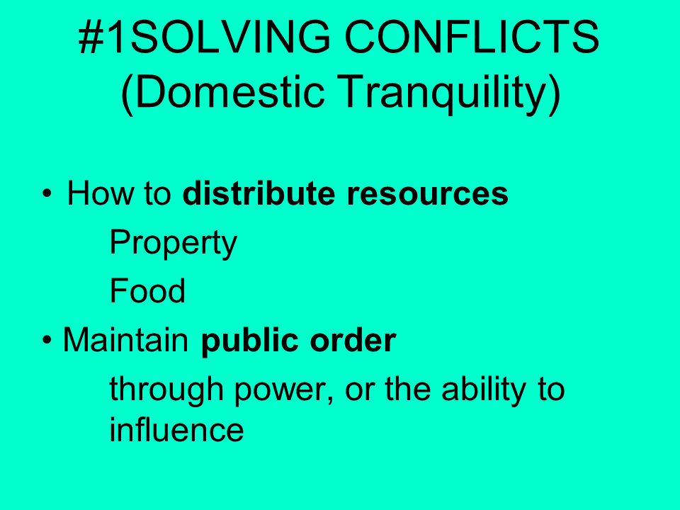 #1SOLVING CONFLICTS (Domestic Tranquility) How to distribute resources Property Food Maintain public order through power, or the ability to influence