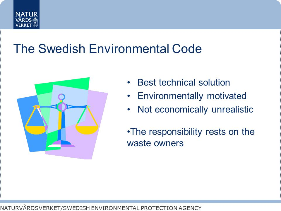 NATURVÅRDSVERKET/SWEDISH ENVIRONMENTAL PROTECTION AGENCY The Swedish Environmental Code Best technical solution Environmentally motivated Not economically unrealistic The responsibility rests on the waste owners