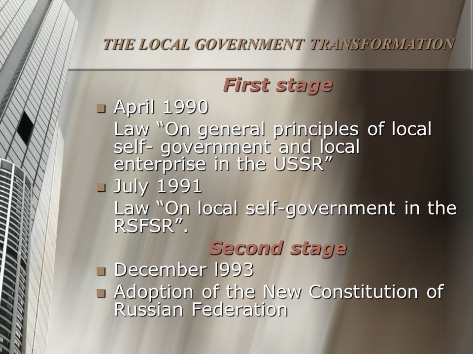 THE LOCAL GOVERNMENT TRANSFORMATION First stage April 1990 April 1990 Law On general principles of local self- government and local enterprise in the USSR July 1991 July 1991 Law On local self-government in the RSFSR .