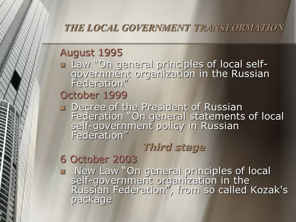 THE LOCAL GOVERNMENT TRANSFORMATION August 1995 Law On general principles of local self- government organization in the Russian Federation Law On general principles of local self- government organization in the Russian Federation October 1999 Decree of the President of Russian Federation On general statements of local self-government policy in Russian Federation Decree of the President of Russian Federation On general statements of local self-government policy in Russian Federation Third stage 6 October 2003 New Law On general principles of local self-government organization in the Russian Federation , from so called Kozak s package New Law On general principles of local self-government organization in the Russian Federation , from so called Kozak s package