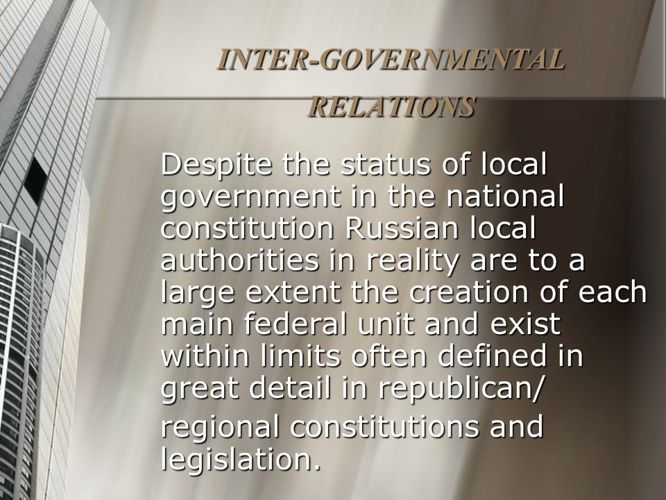 INTER-GOVERNMENTAL RELATIONS Despite the status of local government in the national constitution Russian local authorities in reality are to a large extent the creation of each main federal unit and exist within limits often defined in great detail in republican/ regional constitutions and legislation.