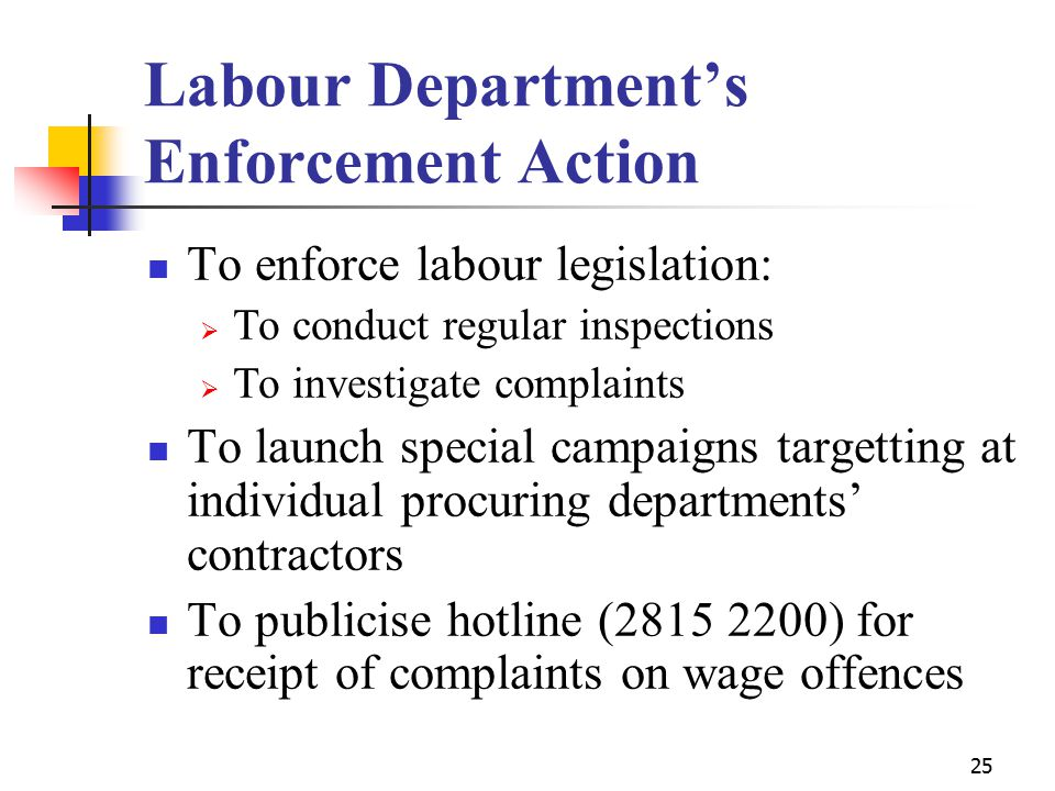 25 Labour Department's Enforcement Action To enforce labour legislation:  To conduct regular inspections  To investigate complaints To launch special campaigns targetting at individual procuring departments' contractors To publicise hotline (2815 2200) for receipt of complaints on wage offences