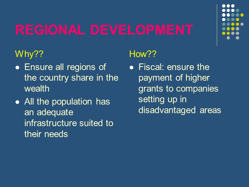 REGIONAL DEVELOPMENT Why?? Ensure all regions of the country share in the wealth All the population has an adequate infrastructure suited to their nee