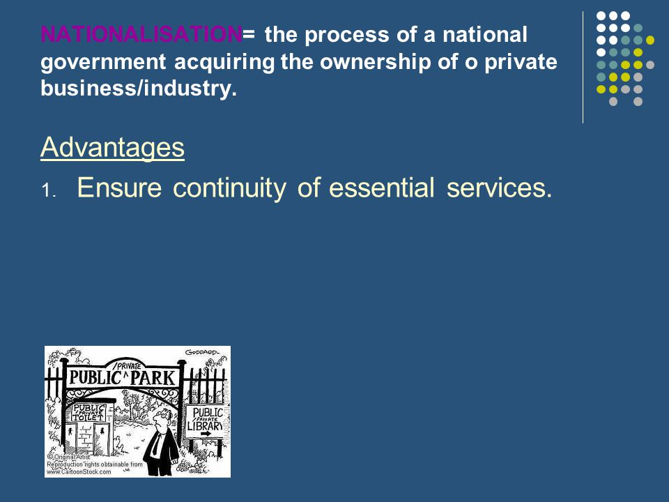 NATIONALISATION= the process of a national government acquiring the ownership of o private business/industry. Advantages 1. Ensure continuity of essen
