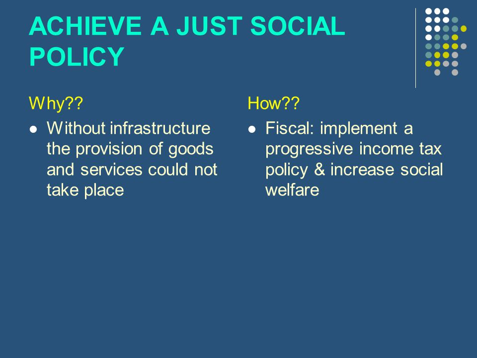 ACHIEVE A JUST SOCIAL POLICY Why?? Without infrastructure the provision of goods and services could not take place How?? Fiscal: implement a progressi