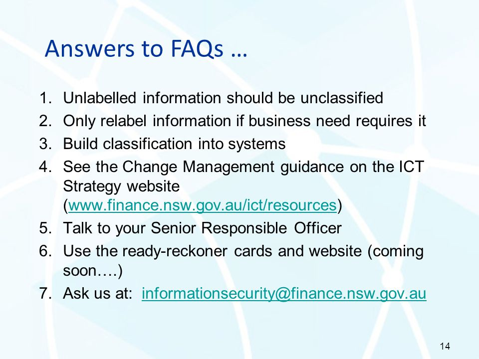 Answers to FAQs … 1.Unlabelled information should be unclassified 2.Only relabel information if business need requires it 3.Build classification into