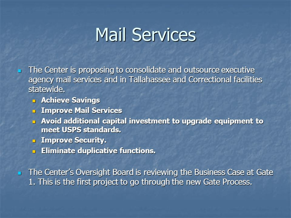 Mail Services The Center is proposing to consolidate and outsource executive agency mail services and in Tallahassee and Correctional facilities statewide.