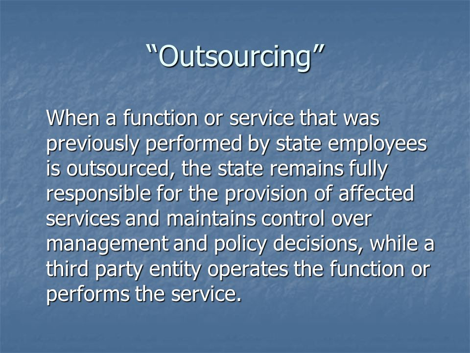 Outsourcing When a function or service that was previously performed by state employees is outsourced, the state remains fully responsible for the provision of affected services and maintains control over management and policy decisions, while a third party entity operates the function or performs the service.