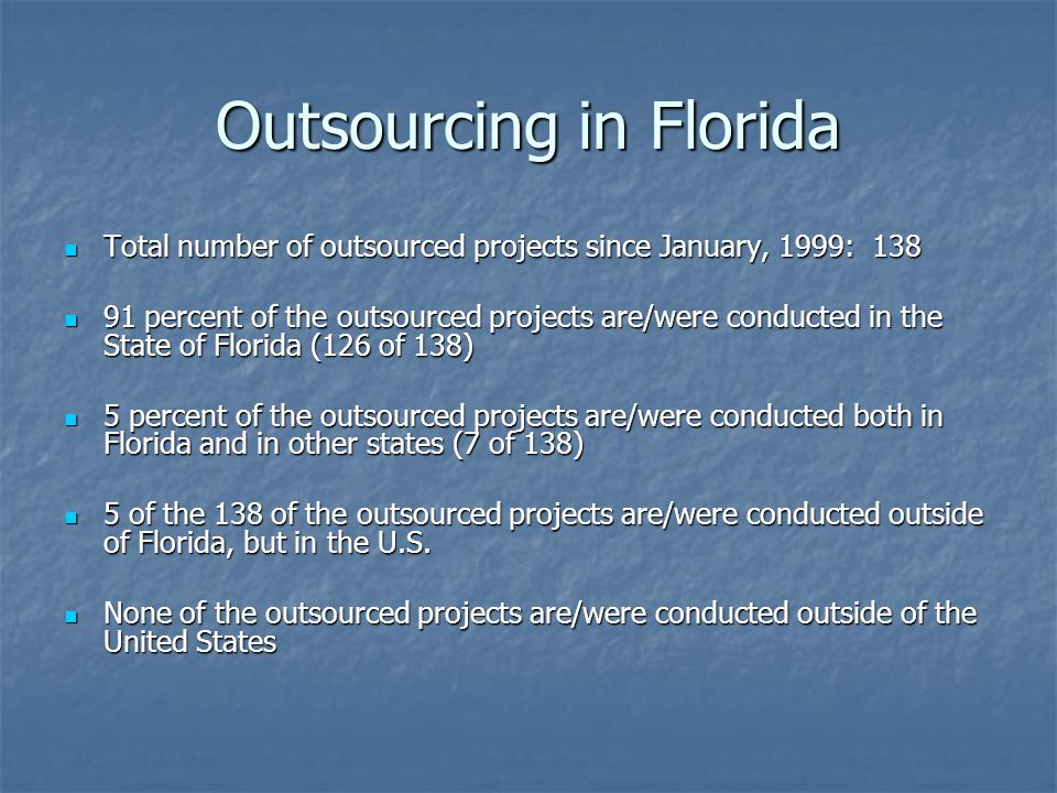 Outsourcing in Florida Total number of outsourced projects since January, 1999: 138 Total number of outsourced projects since January, 1999: 138 91 percent of the outsourced projects are/were conducted in the State of Florida (126 of 138) 91 percent of the outsourced projects are/were conducted in the State of Florida (126 of 138) 5 percent of the outsourced projects are/were conducted both in Florida and in other states (7 of 138) 5 percent of the outsourced projects are/were conducted both in Florida and in other states (7 of 138) 5 of the 138 of the outsourced projects are/were conducted outside of Florida, but in the U.S.