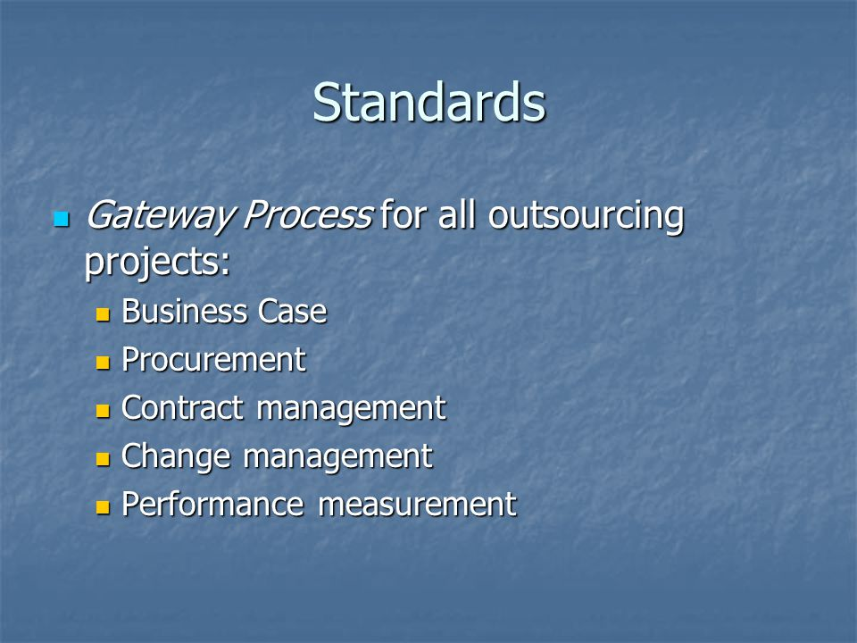 Standards Gateway Process for all outsourcing projects: Gateway Process for all outsourcing projects: Business Case Business Case Procurement Procurement Contract management Contract management Change management Change management Performance measurement Performance measurement