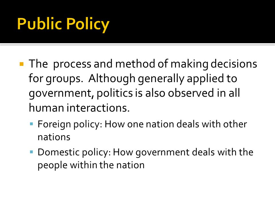  The process and method of making decisions for groups. Although generally applied to government, politics is also observed in all human interactions
