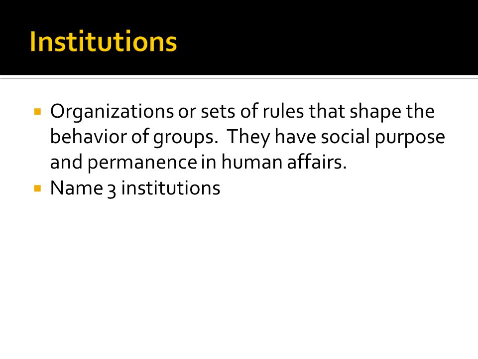  Organizations or sets of rules that shape the behavior of groups. They have social purpose and permanence in human affairs.  Name 3 institutions