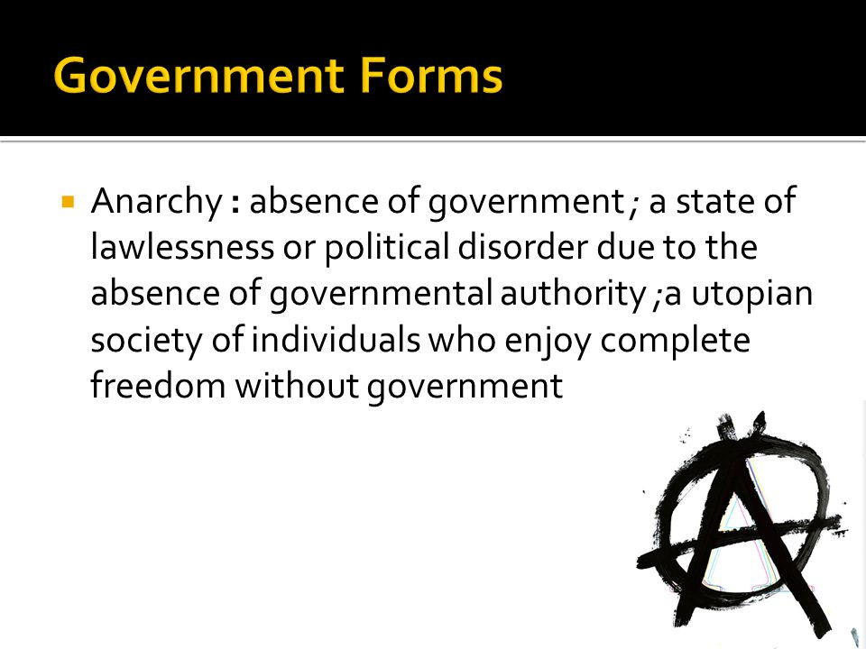  Anarchy : absence of government ; a state of lawlessness or political disorder due to the absence of governmental authority ;a utopian society of in