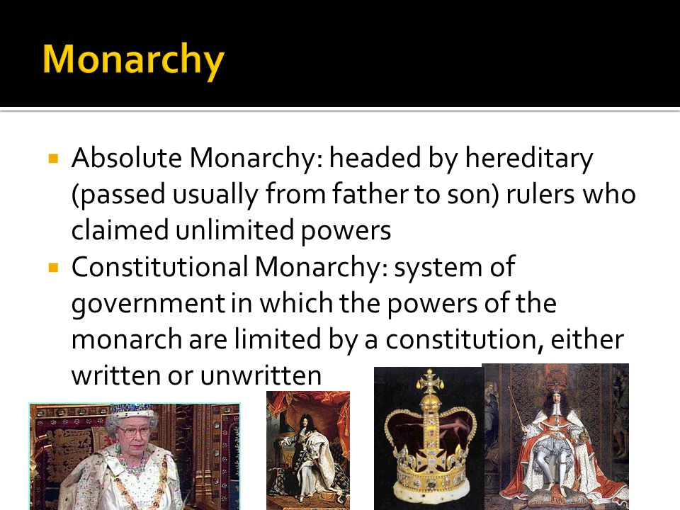  Absolute Monarchy: headed by hereditary (passed usually from father to son) rulers who claimed unlimited powers  Constitutional Monarchy: system of